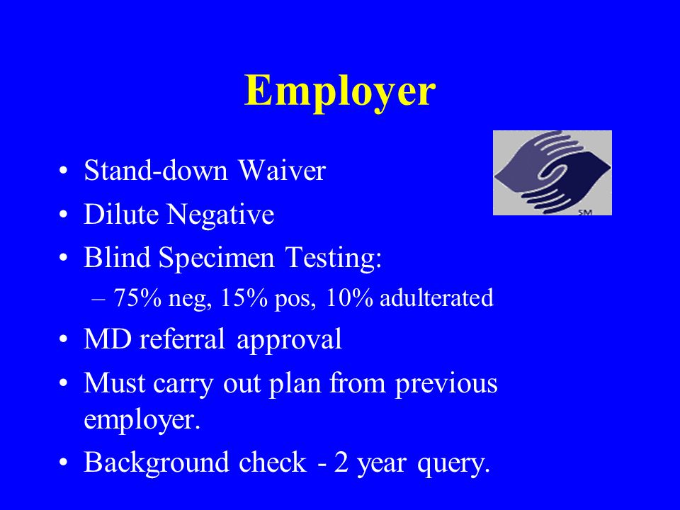Employer Stand-down Waiver Dilute Negative Blind Specimen Testing: –75% neg, 15% pos, 10% adulterated MD referral approval Must carry out plan from previous employer.