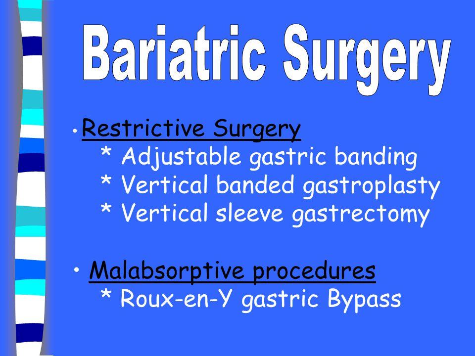 Restrictive Surgery * Adjustable gastric banding * Vertical banded gastroplasty * Vertical sleeve gastrectomy Malabsorptive procedures * Roux-en-Y gas