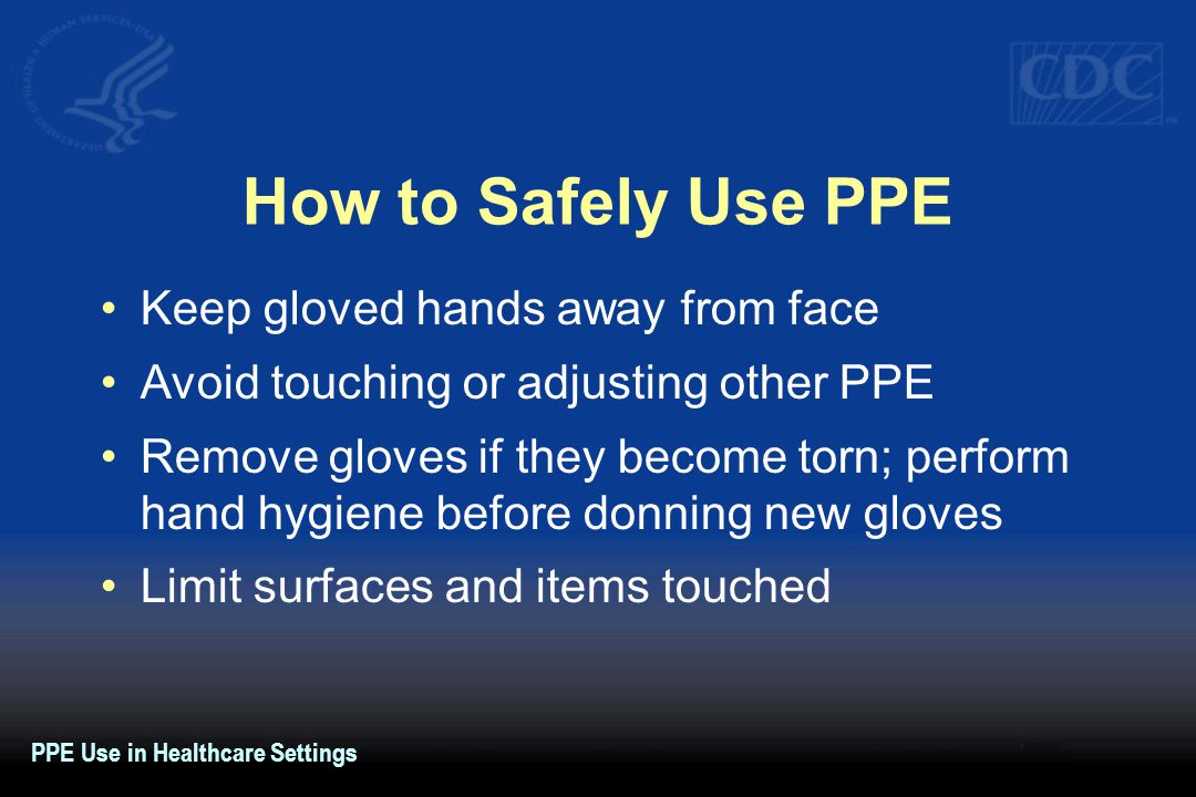 How to Safely Use PPE Keep gloved hands away from face Avoid touching or adjusting other PPE Remove gloves if they become torn; perform hand hygiene before donning new gloves Limit surfaces and items touched PPE Use in Healthcare Settings