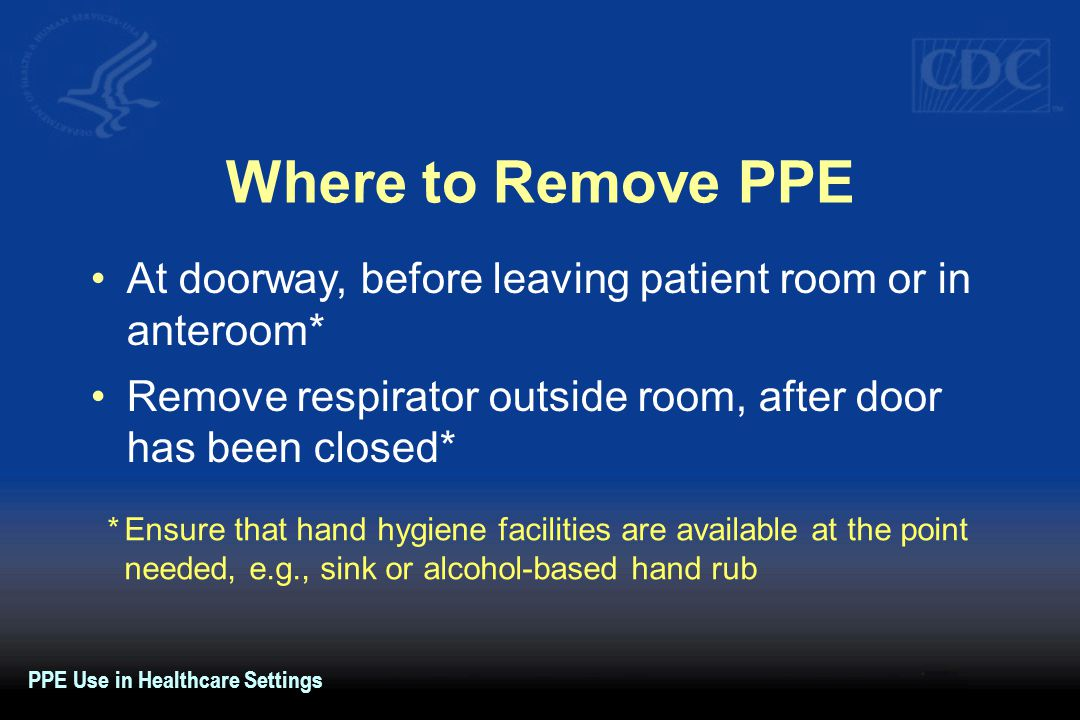Where to Remove PPE At doorway, before leaving patient room or in anteroom* Remove respirator outside room, after door has been closed* *Ensure that hand hygiene facilities are available at the point needed, e.g., sink or alcohol-based hand rub PPE Use in Healthcare Settings