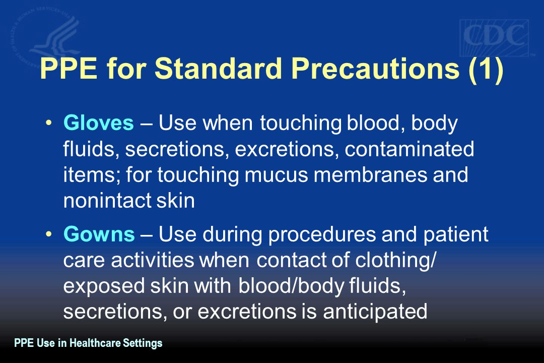 PPE for Standard Precautions (1) Gloves – Use when touching blood, body fluids, secretions, excretions, contaminated items; for touching mucus membranes and nonintact skin Gowns – Use during procedures and patient care activities when contact of clothing/ exposed skin with blood/body fluids, secretions, or excretions is anticipated PPE Use in Healthcare Settings