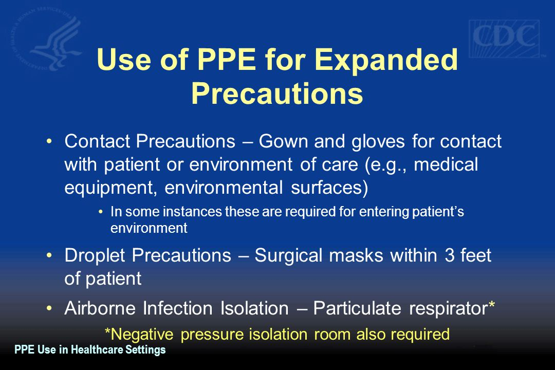 Use of PPE for Expanded Precautions Contact Precautions – Gown and gloves for contact with patient or environment of care (e.g., medical equipment, environmental surfaces) In some instances these are required for entering patient's environment Droplet Precautions – Surgical masks within 3 feet of patient Airborne Infection Isolation – Particulate respirator* *Negative pressure isolation room also required PPE Use in Healthcare Settings