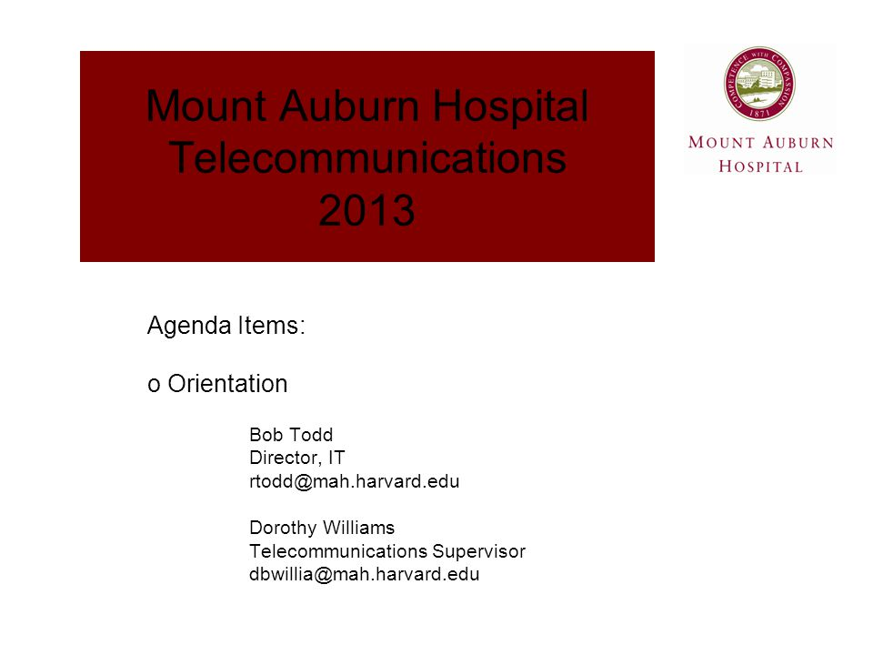 Mount Auburn Hospital Telecommunications 2013 Bob Todd Director, IT rtodd@mah.harvard.edu Dorothy Williams Telecommunications Supervisor dbwillia@mah.harvard.edu Agenda Items: o Orientation