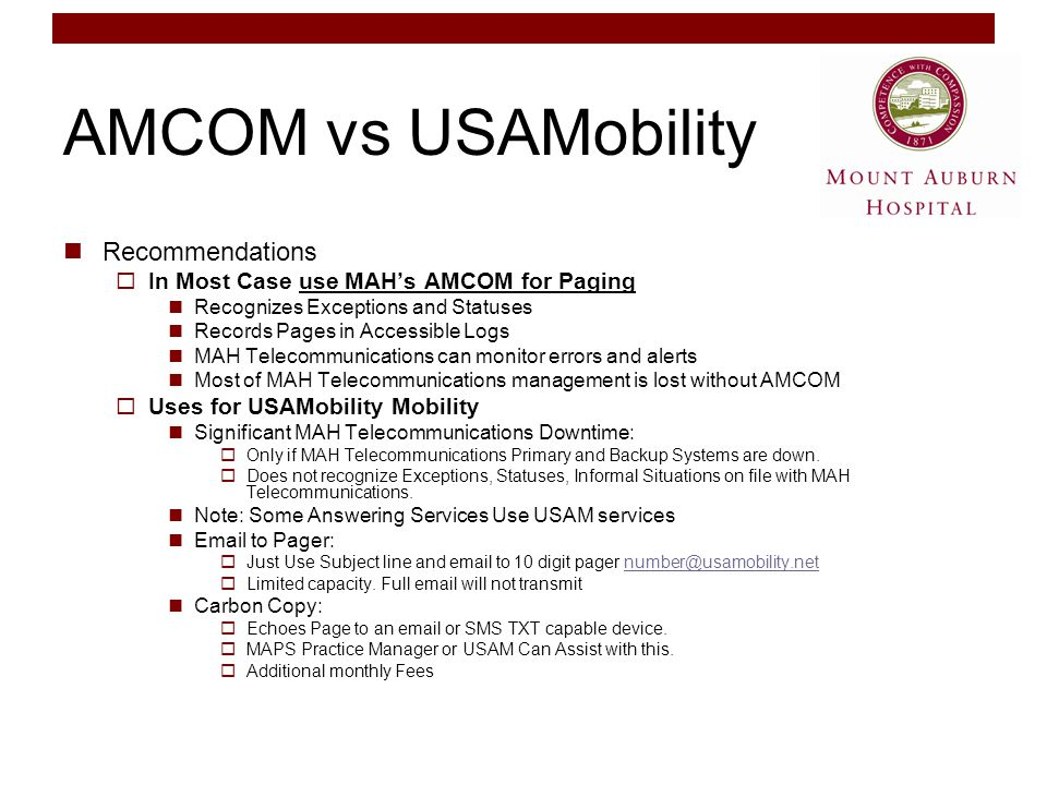 AMCOM vs USAMobility Recommendations  In Most Case use MAH's AMCOM for Paging Recognizes Exceptions and Statuses Records Pages in Accessible Logs MAH Telecommunications can monitor errors and alerts Most of MAH Telecommunications management is lost without AMCOM  Uses for USAMobility Mobility Significant MAH Telecommunications Downtime:  Only if MAH Telecommunications Primary and Backup Systems are down.