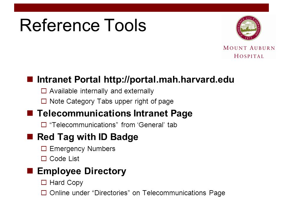 Reference Tools Intranet Portal http://portal.mah.harvard.edu  Available internally and externally  Note Category Tabs upper right of page Telecommunications Intranet Page  Telecommunications from 'General' tab Red Tag with ID Badge  Emergency Numbers  Code List Employee Directory  Hard Copy  Online under Directories on Telecommunications Page