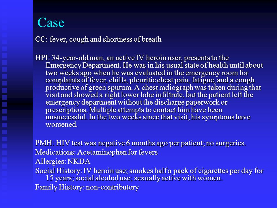 Case CC: fever, cough and shortness of breath HPI: 34-year-old man, an active IV heroin user, presents to the Emergency Department.