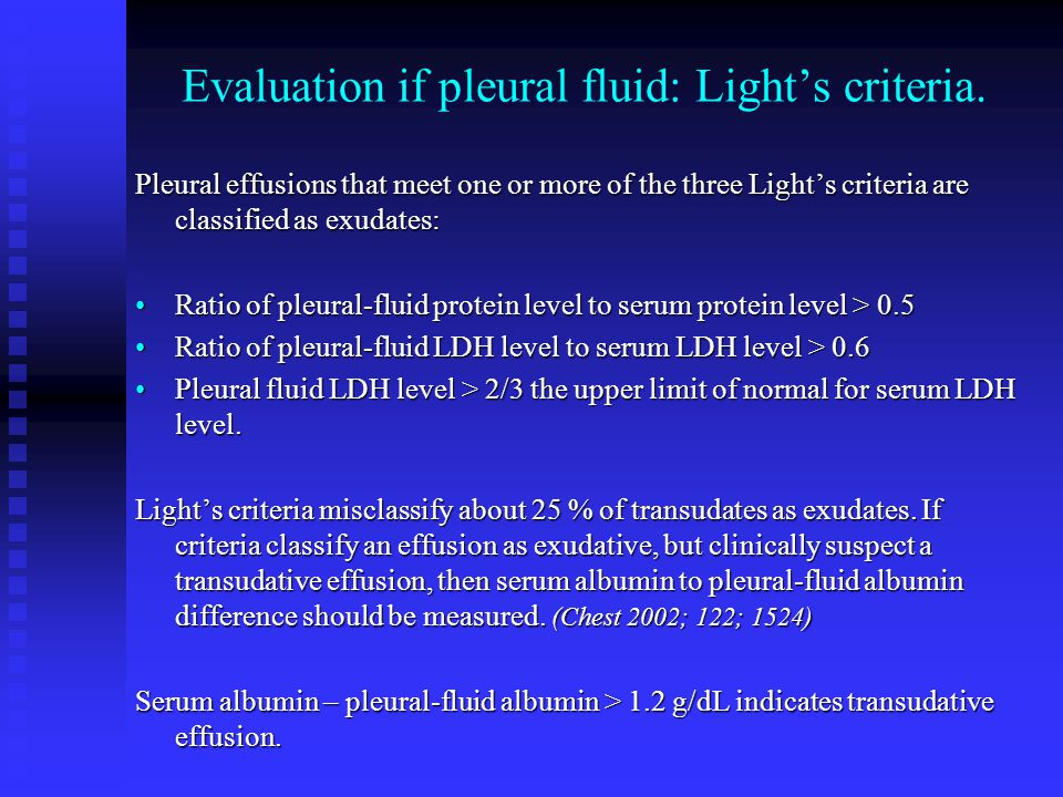 Evaluation if pleural fluid: Light's criteria. Pleural effusions that meet one or more of the three Light's criteria are classified as exudates: Ratio