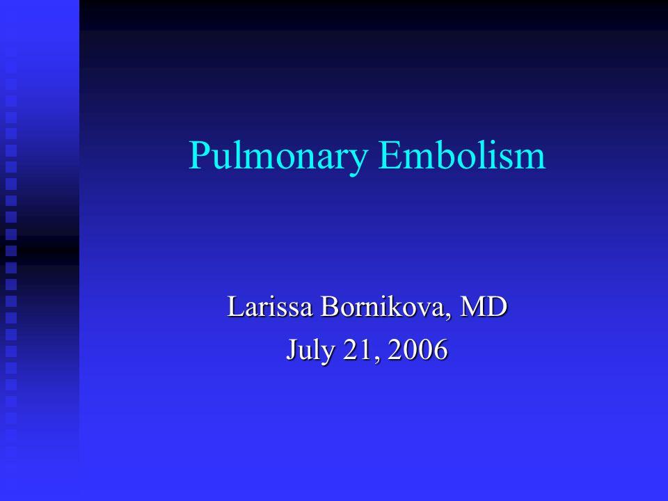 Pulmonary Embolism Larissa Bornikova, MD July 21, 2006