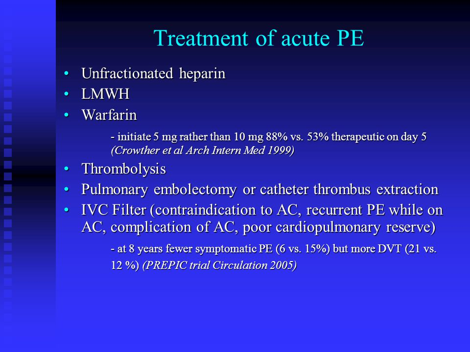 Treatment of acute PE Unfractionated heparinUnfractionated heparin LMWHLMWH WarfarinWarfarin - initiate 5 mg rather than 10 mg 88% vs.