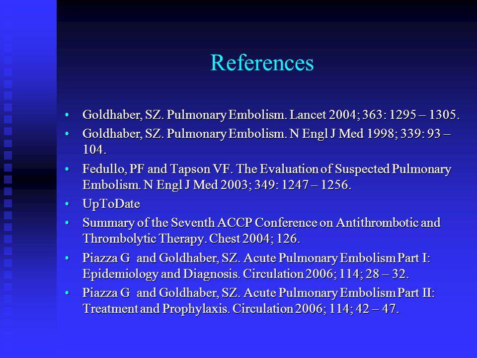 References Goldhaber, SZ. Pulmonary Embolism. Lancet 2004; 363: 1295 – 1305.Goldhaber, SZ. Pulmonary Embolism. Lancet 2004; 363: 1295 – 1305. Goldhabe
