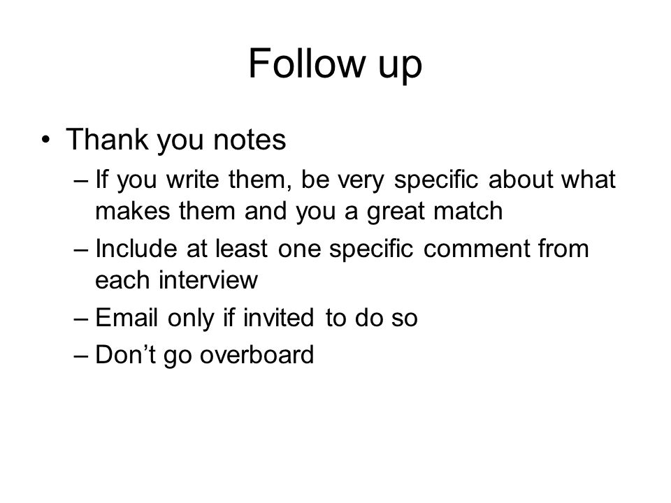 Follow up Thank you notes –If you write them, be very specific about what makes them and you a great match –Include at least one specific comment from each interview –Email only if invited to do so –Don't go overboard