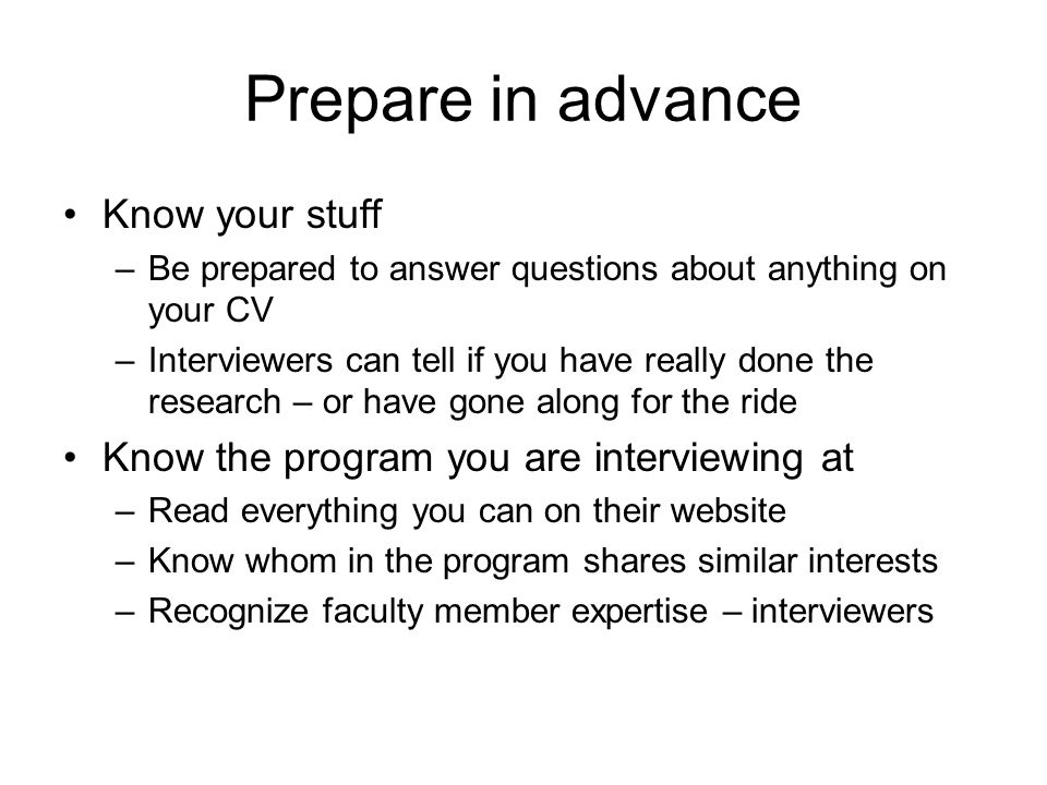Prepare in advance Know your stuff –Be prepared to answer questions about anything on your CV –Interviewers can tell if you have really done the research – or have gone along for the ride Know the program you are interviewing at –Read everything you can on their website –Know whom in the program shares similar interests –Recognize faculty member expertise – interviewers