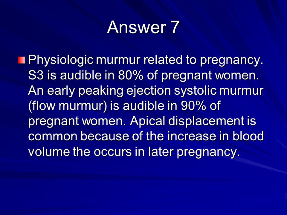 Question 7 A 25-year-old pregnant woman is referred to you because of a heart murmur noted during the second trimester of pregnancy (her first pregnan
