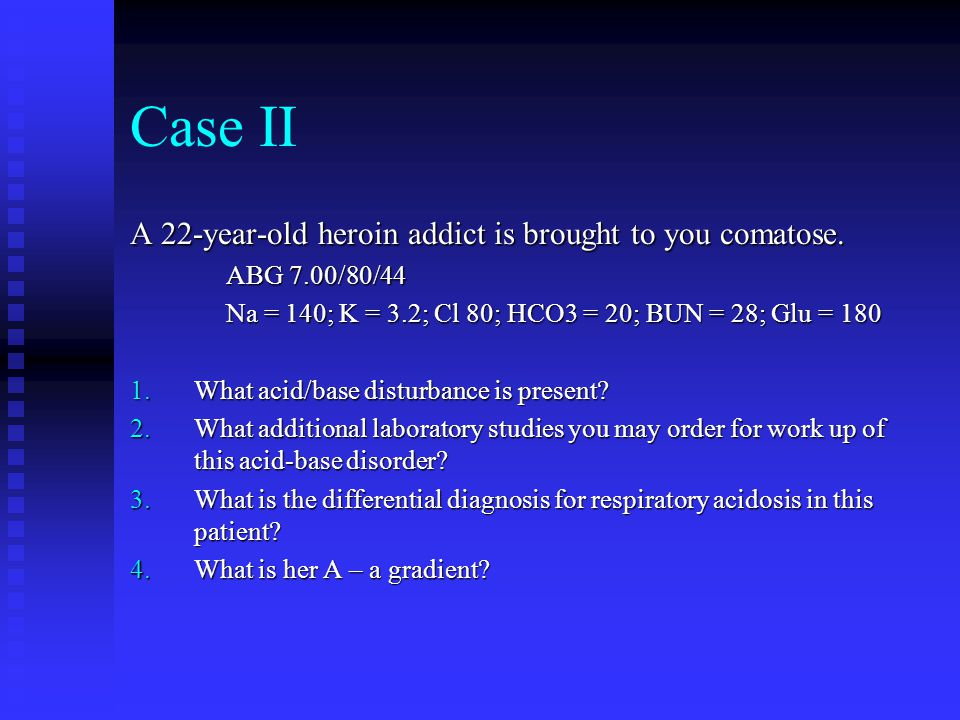 Case II A 22-year-old heroin addict is brought to you comatose. ABG 7.00/80/44 Na = 140; K = 3.2; Cl 80; HCO3 = 20; BUN = 28; Glu = 180 1.What acid/ba