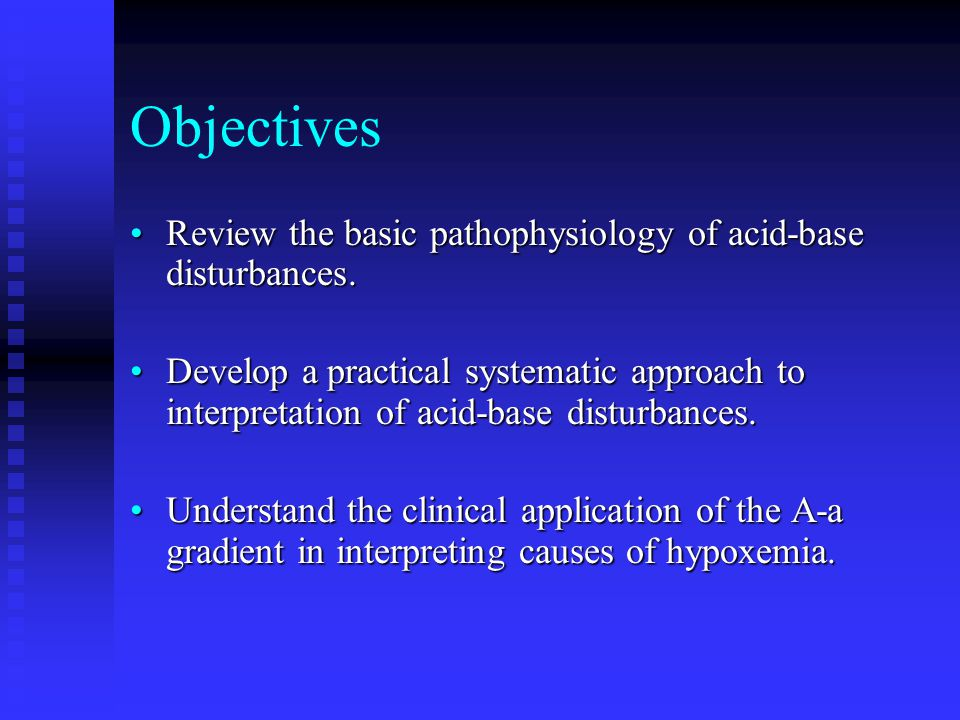 Objectives Review the basic pathophysiology of acid-base disturbances.Review the basic pathophysiology of acid-base disturbances. Develop a practical