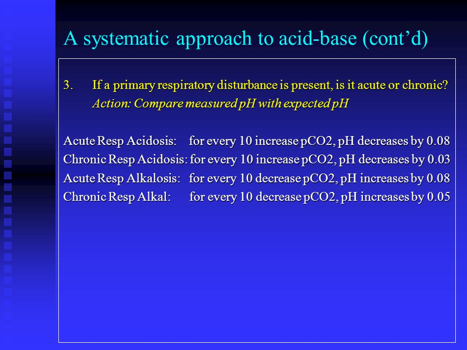 A systematic approach to acid-base (cont'd) 3. If a primary respiratory disturbance is present, is it acute or chronic? Action: Compare measured pH wi