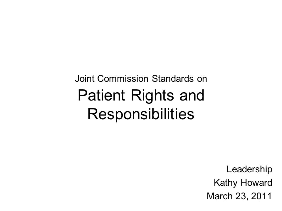 Joint Commission Standards on Patient Rights and Responsibilities Leadership Kathy Howard March 23, 2011