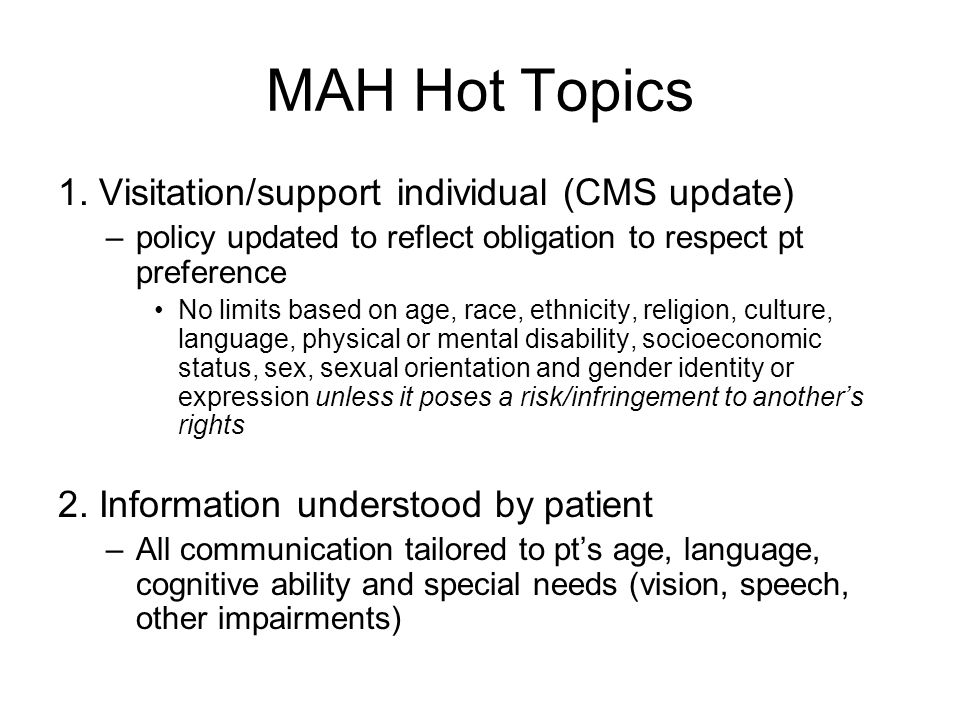 MAH Hot Topics (cont'd) 3.Patient/provider partnership –Respect pt right to accept/refuse care –Med/Surg Consent; End of Life Care; Code Status surrogate decision maker's responsibility for making decision on behalf of patient –Healthcare Proxy –Durable Power of Attorney for Healthcare –Guardian –Right to be informed (consent, disclosure, etc)