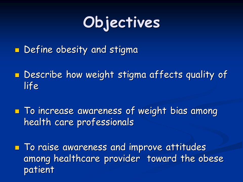 Objectives Define obesity and stigma Define obesity and stigma Describe how weight stigma affects quality of life Describe how weight stigma affects q