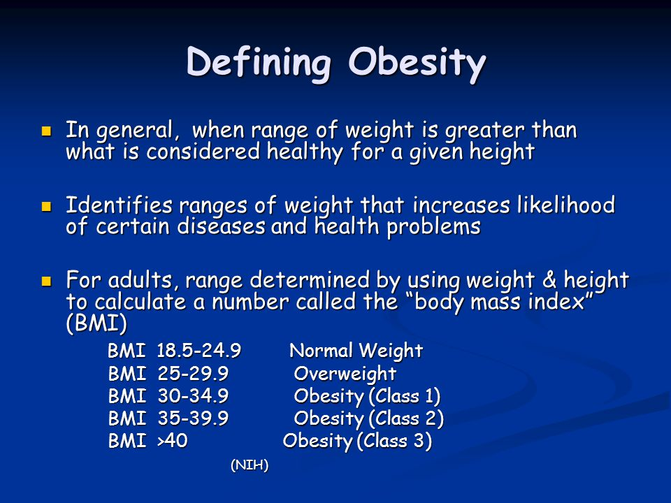 Defining Obesity In general, when range of weight is greater than what is considered healthy for a given height In general, when range of weight is gr