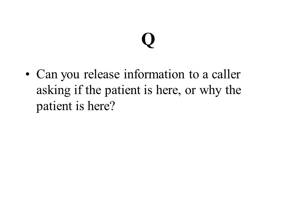 Q Can you release information to a caller asking if the patient is here, or why the patient is here