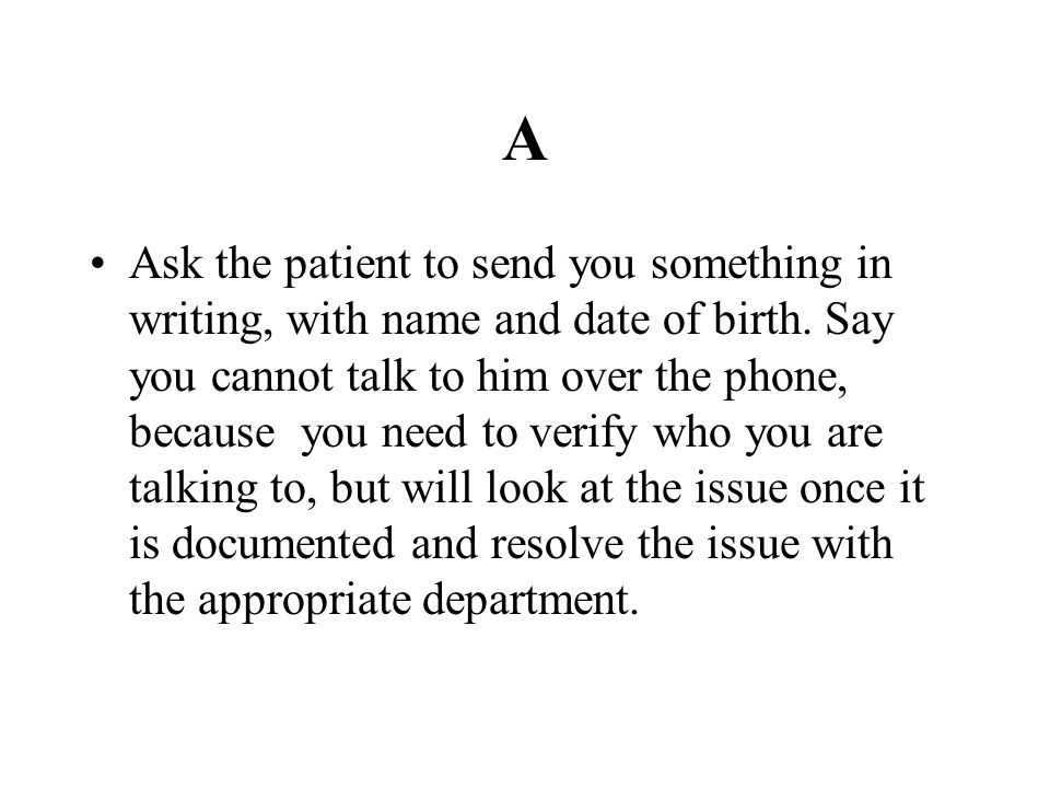 A Ask the patient to send you something in writing, with name and date of birth. Say you cannot talk to him over the phone, because you need to verify