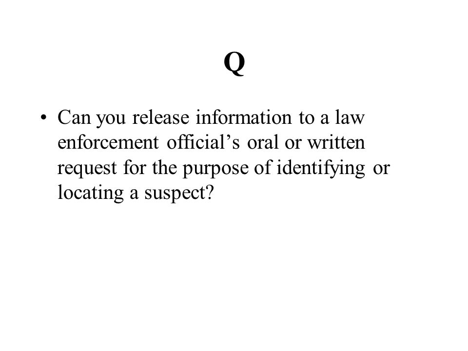 Q Can you release information to a law enforcement official's oral or written request for the purpose of identifying or locating a suspect