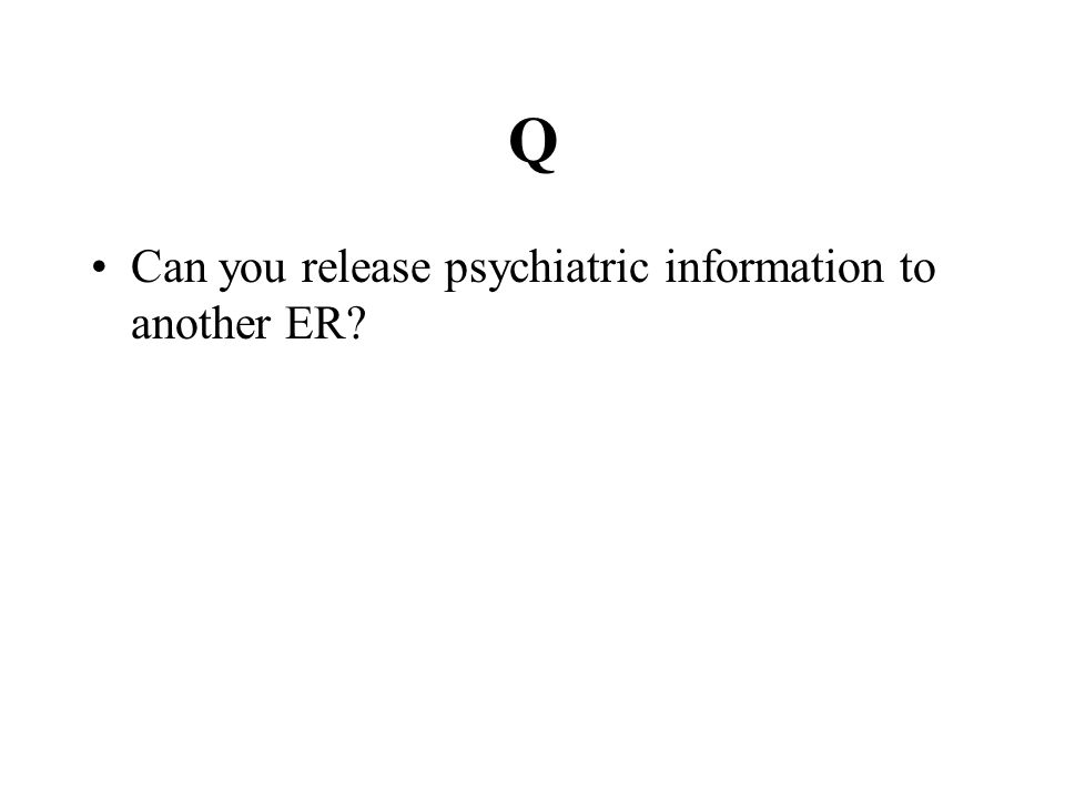 Q Can you release psychiatric information to another ER?