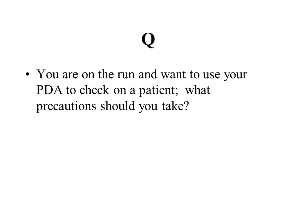 Q You are on the run and want to use your PDA to check on a patient; what precautions should you take?