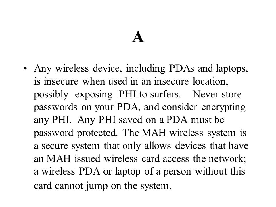A Any wireless device, including PDAs and laptops, is insecure when used in an insecure location, possibly exposing PHI to surfers. Never store passwo