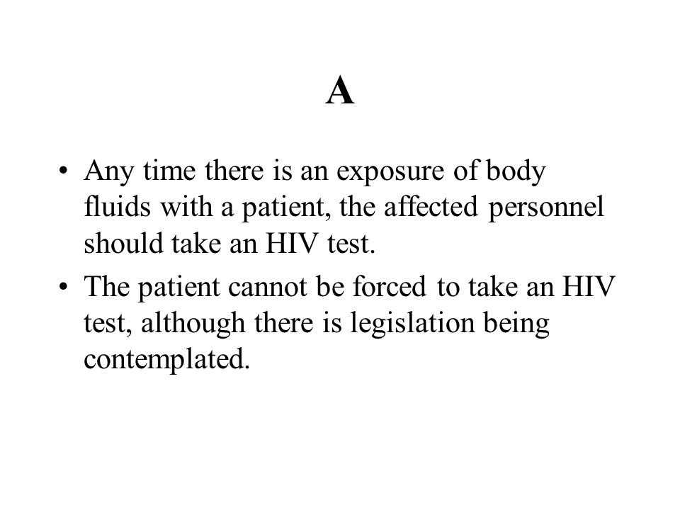 A Any time there is an exposure of body fluids with a patient, the affected personnel should take an HIV test. The patient cannot be forced to take an
