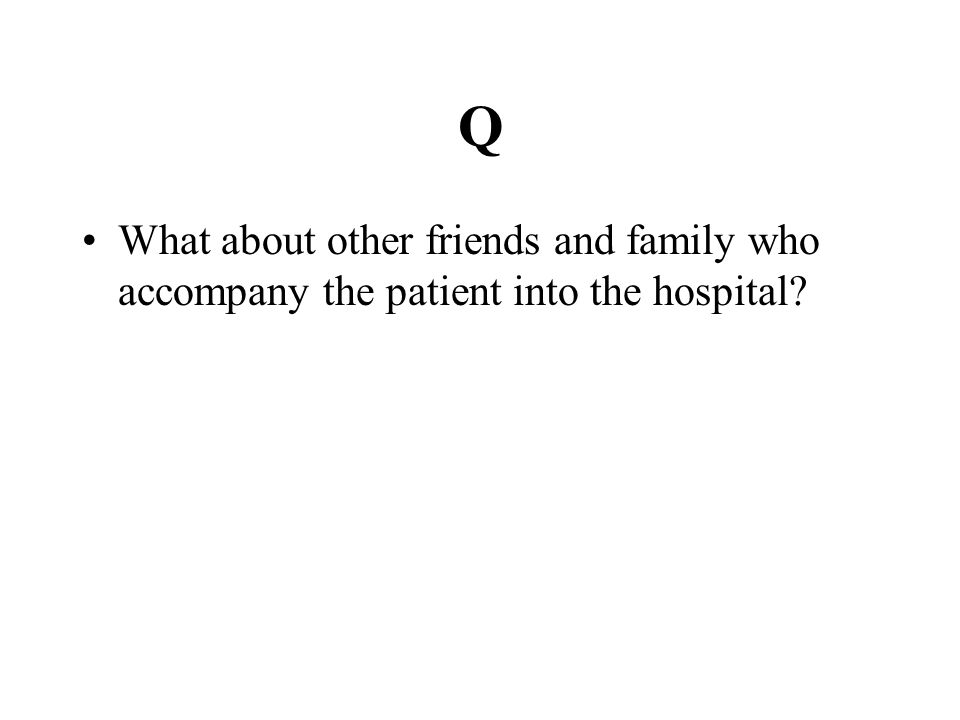 Q What about other friends and family who accompany the patient into the hospital
