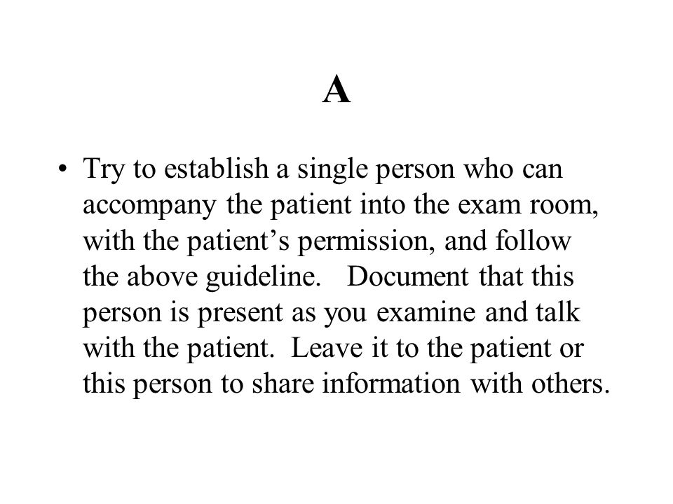 A Try to establish a single person who can accompany the patient into the exam room, with the patient's permission, and follow the above guideline. Do