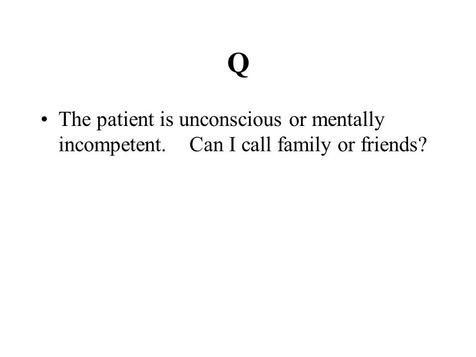 Q The patient is unconscious or mentally incompetent. Can I call family or friends?