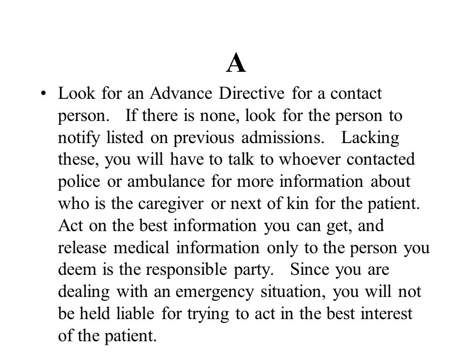 A Look for an Advance Directive for a contact person. If there is none, look for the person to notify listed on previous admissions. Lacking these, yo