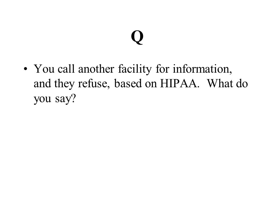 Q You call another facility for information, and they refuse, based on HIPAA. What do you say