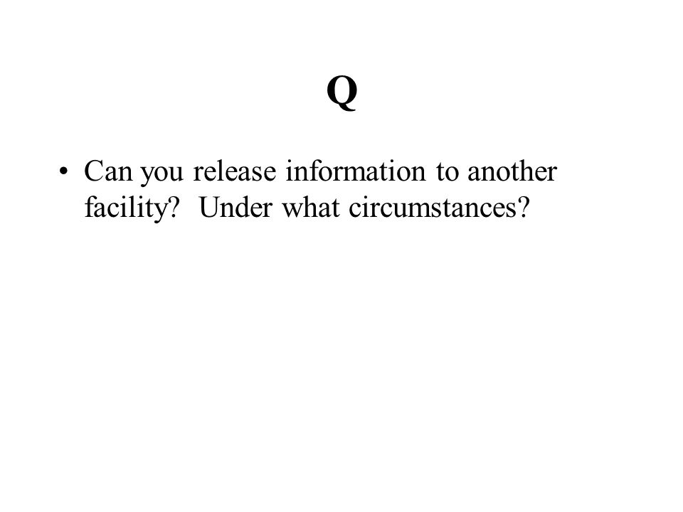 Q Can you release information to another facility? Under what circumstances?