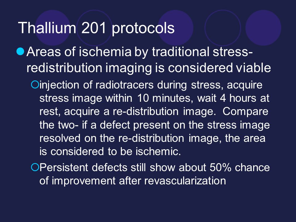 Thallium 201 protocols Areas of ischemia by traditional stress- redistribution imaging is considered viable  injection of radiotracers during stress, acquire stress image within 10 minutes, wait 4 hours at rest, acquire a re-distribution image.