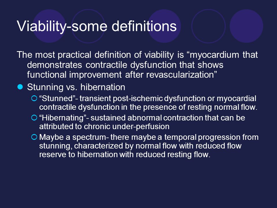 Viability-some definitions The most practical definition of viability is myocardium that demonstrates contractile dysfunction that shows functional improvement after revascularization Stunning vs.