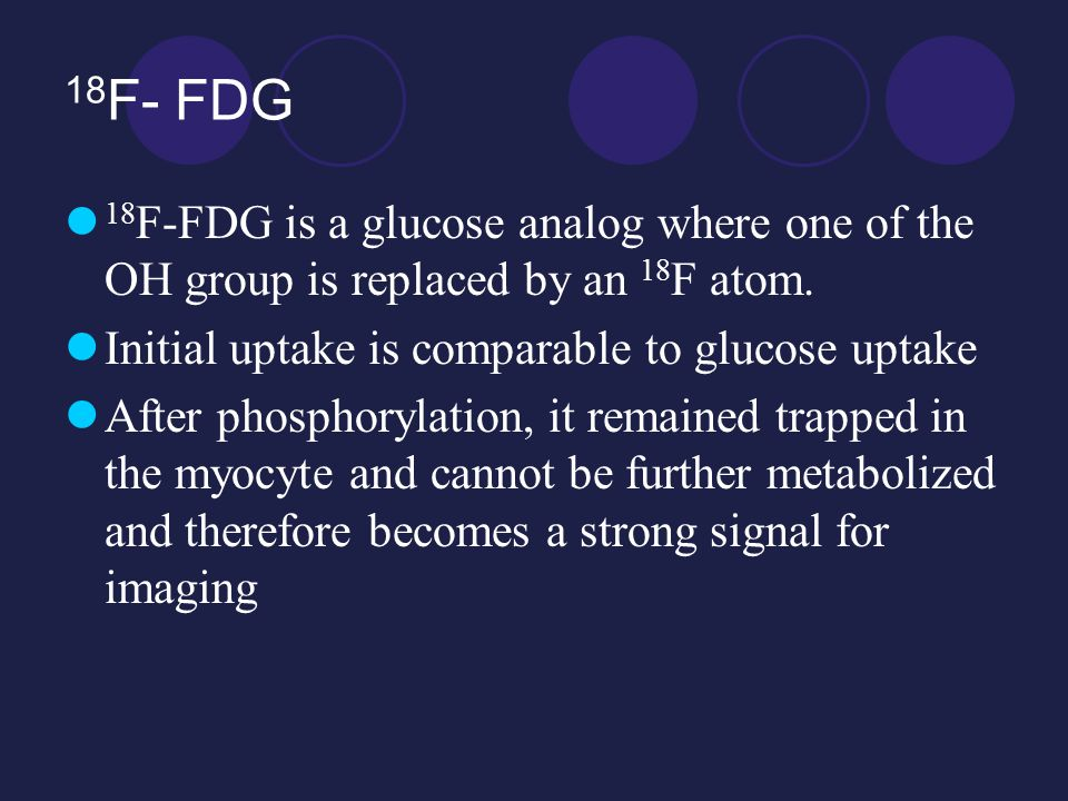 18 F- FDG 18 F-FDG is a glucose analog where one of the OH group is replaced by an 18 F atom.