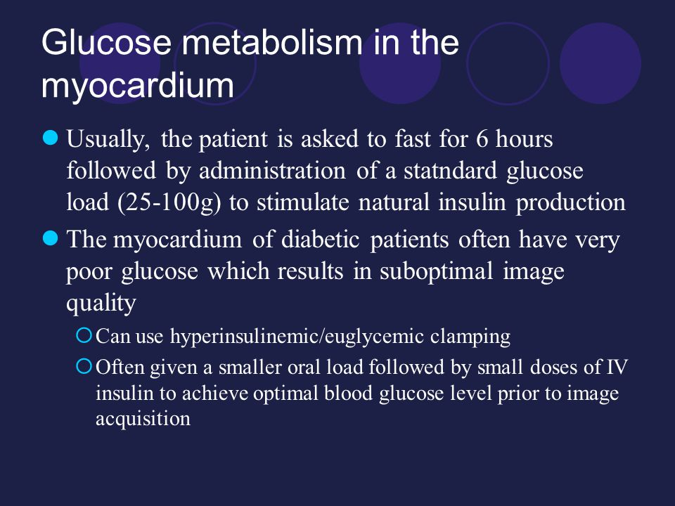 Glucose metabolism in the myocardium Usually, the patient is asked to fast for 6 hours followed by administration of a statndard glucose load (25-100g) to stimulate natural insulin production The myocardium of diabetic patients often have very poor glucose which results in suboptimal image quality  Can use hyperinsulinemic/euglycemic clamping  Often given a smaller oral load followed by small doses of IV insulin to achieve optimal blood glucose level prior to image acquisition
