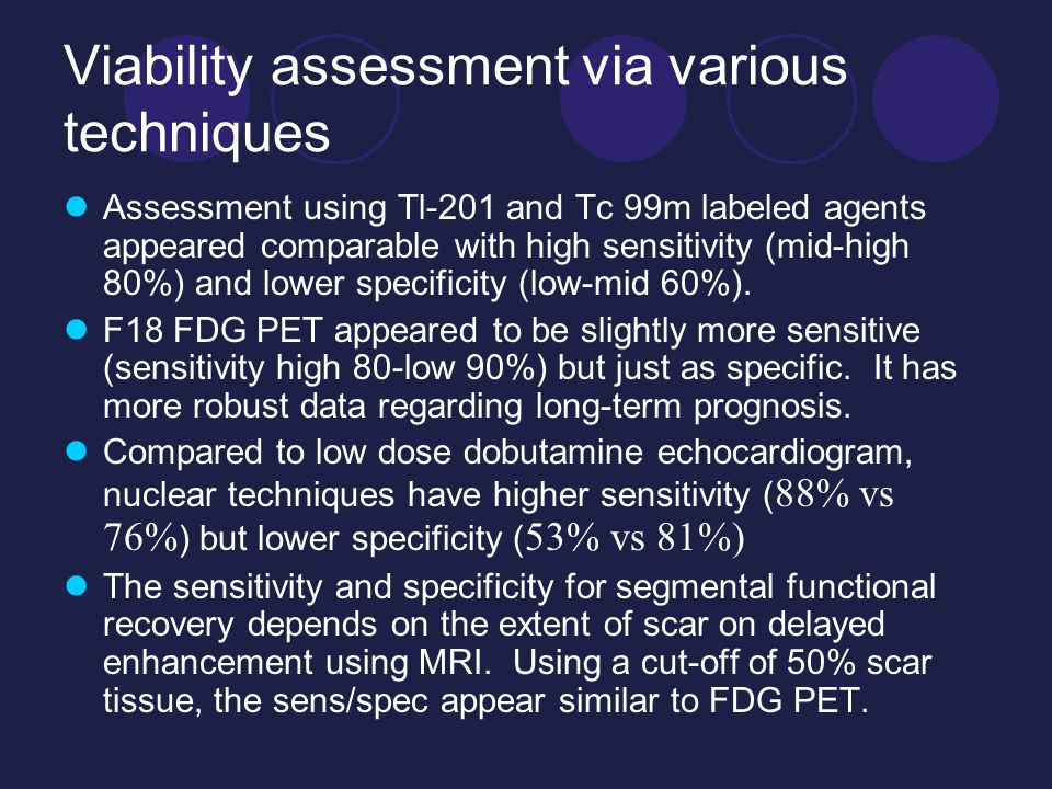 Viability assessment via various techniques Assessment using Tl-201 and Tc 99m labeled agents appeared comparable with high sensitivity (mid-high 80%) and lower specificity (low-mid 60%).