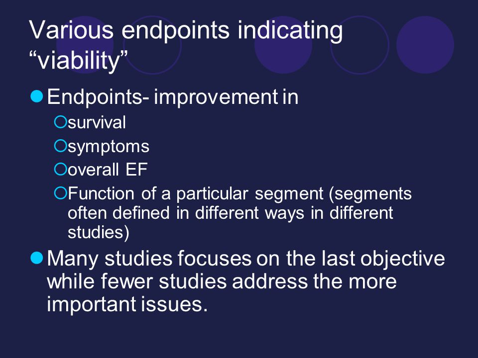 Various endpoints indicating viability Endpoints- improvement in  survival  symptoms  overall EF  Function of a particular segment (segments often defined in different ways in different studies) Many studies focuses on the last objective while fewer studies address the more important issues.