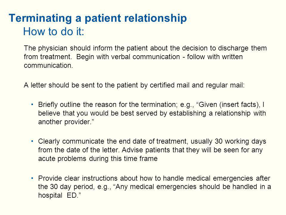 Terminating a patient relationship How to do it (cont'd):  Indicate that copies of medical records will be given to any subsequent providers – Enclose an authorization document with the letter  Provide suggestions for continued care through local referral services such as medical societies or insurers – Do not provide the name of a particular provider  Highlight any particular issues that need close follow-up and advise of any potential consequences of failure to do so  Review prescriptions and provide any necessary refills  Notify the patient's other physicians that the patient is being transferred out of your care  Comply with requirements of third party payers for termination  Don't forget to keep your office staff, particularly the scheduler, in the loop