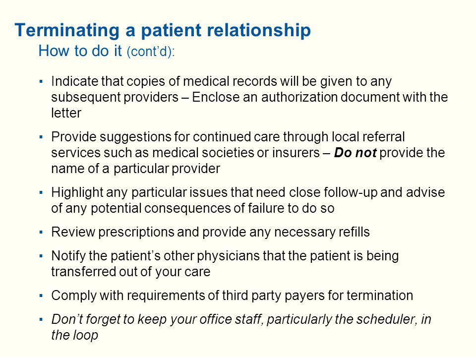 Terminating a patient relationship How to do it (cont'd):  Indicate that copies of medical records will be given to any subsequent providers – Enclose an authorization document with the letter  Provide suggestions for continued care through local referral services such as medical societies or insurers – Do not provide the name of a particular provider  Highlight any particular issues that need close follow-up and advise of any potential consequences of failure to do so  Review prescriptions and provide any necessary refills  Notify the patient's other physicians that the patient is being transferred out of your care  Comply with requirements of third party payers for termination  Don't forget to keep your office staff, particularly the scheduler, in the loop