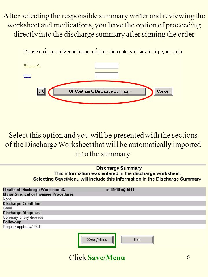 6 Select this option and you will be presented with the sections of the Discharge Worksheet that will be automatically imported into the summary Click Save/Menu After selecting the responsible summary writer and reviewing the worksheet and medications, you have the option of proceeding directly into the discharge summary after signing the order
