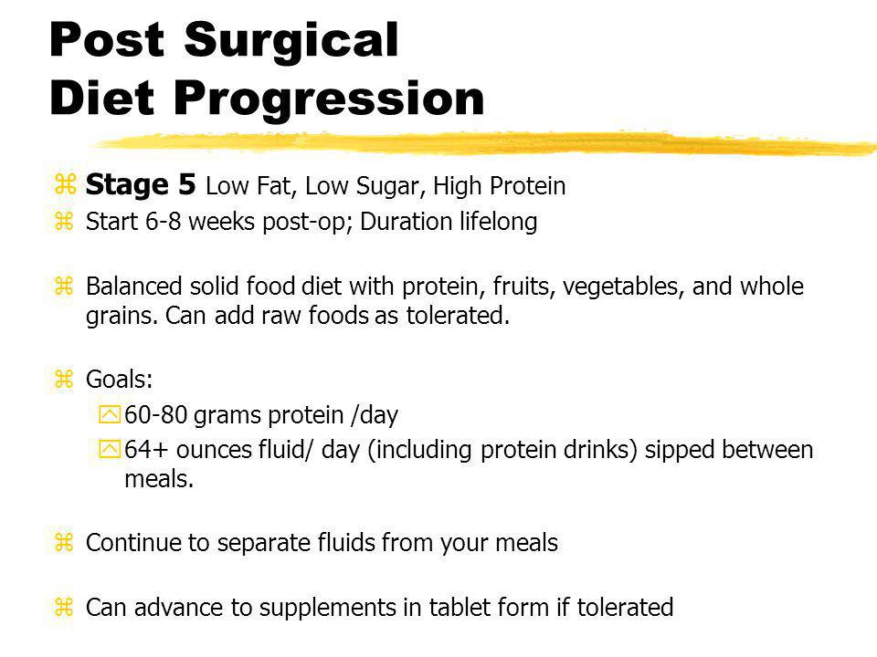 Post Surgical Diet Progression zStage 5 Low Fat, Low Sugar, High Protein zStart 6-8 weeks post-op; Duration lifelong zBalanced solid food diet with pr