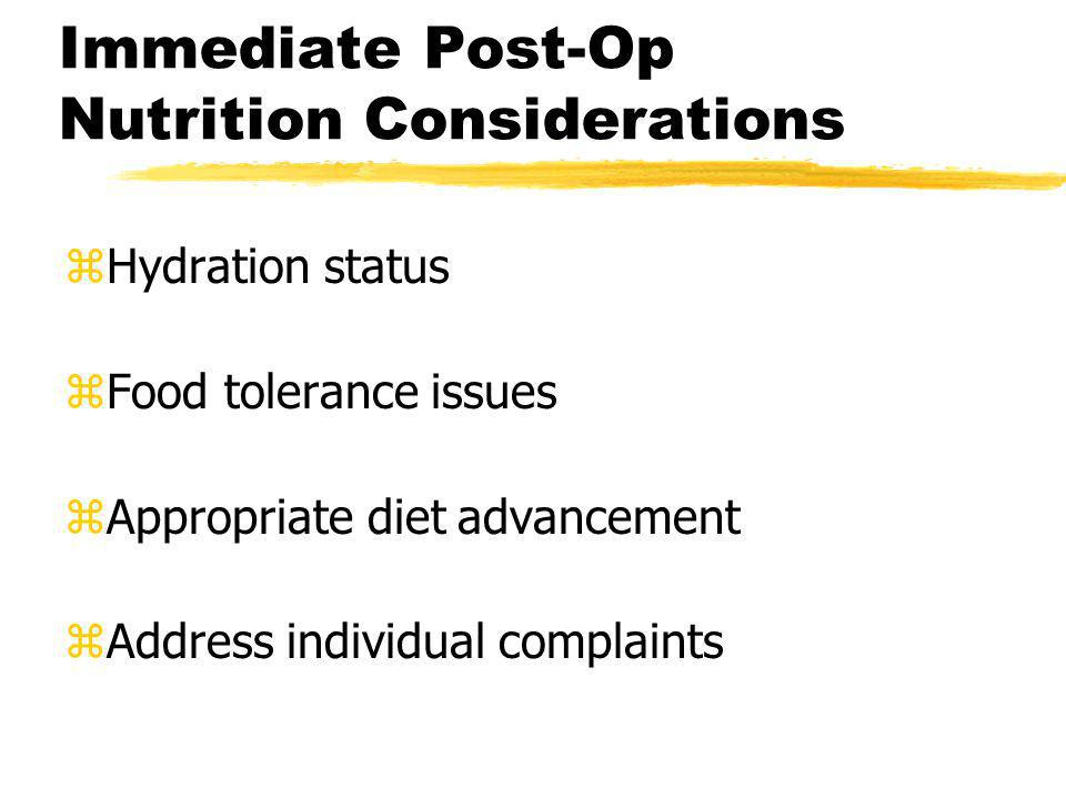 Immediate Post-Op Nutrition Considerations zHydration status zFood tolerance issues zAppropriate diet advancement zAddress individual complaints