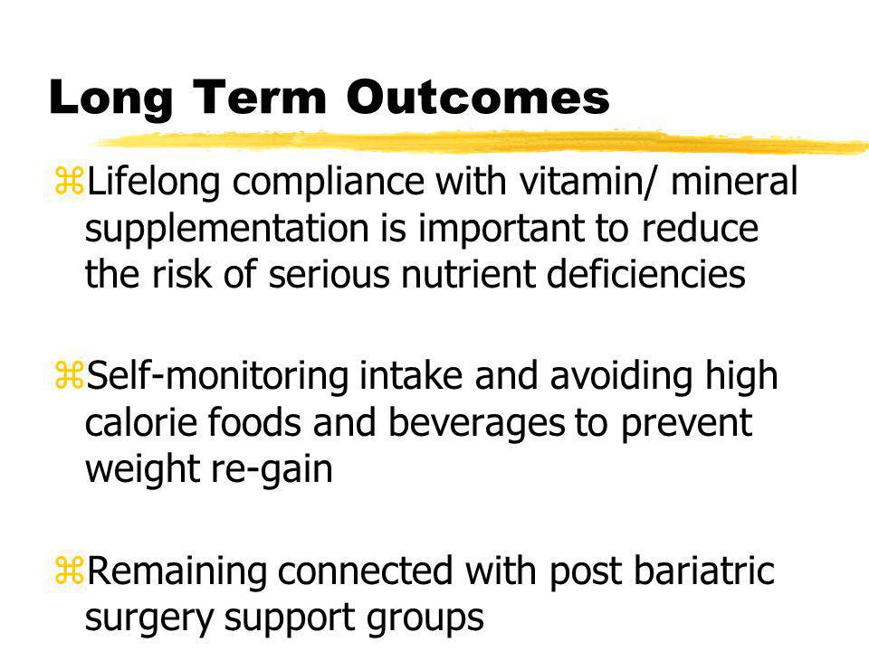 Long Term Outcomes zLifelong compliance with vitamin/ mineral supplementation is important to reduce the risk of serious nutrient deficiencies zSelf-m