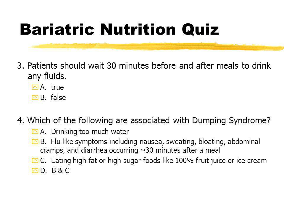 3. Patients should wait 30 minutes before and after meals to drink any fluids. yA. true yB. false 4. Which of the following are associated with Dumpin